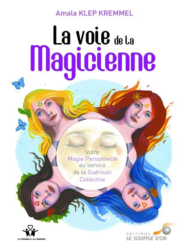 LA VOIE DE LA MAGICIENNE - VOTRE MAGIE PERSONNELLE AU SERVICE DE LA GUERISON COLLECTIVE