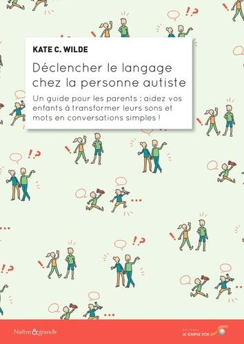 DECLENCHER LE LANGAGE CHEZ LA PERSONNE AUTISTE - UN GUIDE POUR LES PARENTS : AIDEZ VOS ENFANTS A TRA