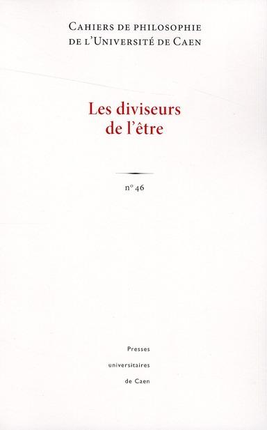 CAHIERS DE PHILOSOPHIE DE L'UNIVERSITE DE CAEN, N 46/2009. LES DIVISE URS DE L'ETRE