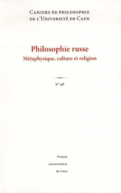 CAHIERS DE PHILOSOPHIE DE L'UNIVERSITE DE CAEN, N 48/2011. PHILOSOPHI E RUSSE : METAPHYSIQUE, CULTUR