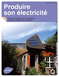 PRODUIRE SON ELECTRICITE AVEC LES ENERGIES SOLAIRE ET EOLIENNE. PRINCIPES, EXEMPLES DE REALISATION