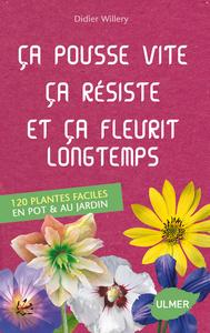 CA POUSSE VITE, CA RESISTE ET CA FLEURIT LONGTEMPS. 120 PLANTES FACILES AU JARDIN ET EN POT