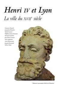 HENRI IV ET LYON. LA VILLE DU XVIIE SIECLE