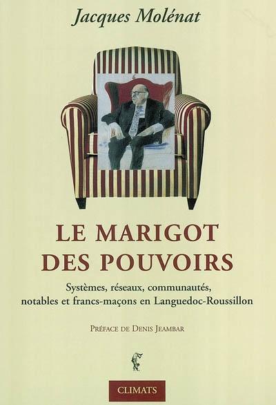 LA MARIGOT DES POUVOIRS - SYSTEMES, NOTABLES, RESEAUX, COMMUNAUTES ET FRANCS-MACONS EN LANGUEDOC-ROU