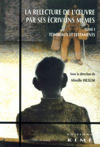 RELECTURE DE L'OEUVRE PAR SES ECRIVAINS MEMES T. 1 - TESTAMENTS ET TOMBEAUX XVIIIE-XXE SIECLE