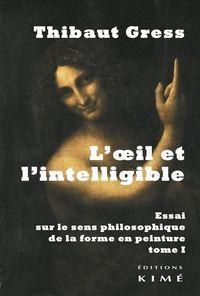L' OEIL ET L'INTELLIGIBLE T. 1 - ESSAI SUR LE SENS PHILOSOPHIQUE DE LA...
