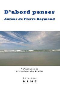 D'ABORD PENSER - AUTOUR DE PIERRE RAYMOND