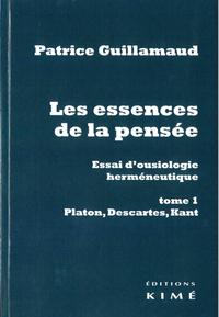 LES ESSENCES DE LA PENSEE. ESSAI D'OUSIOLOGIE HERMENEUTIQUE - TOME 1 : PLATON, DESCARTES, KANT