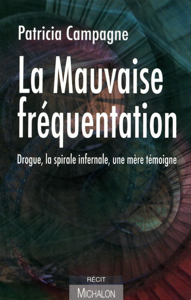 LA MAUVAISE FREQUENTATION: DROGUE, LA SPIRALE INFERNALE. UNE MERE TEMOIGNE.