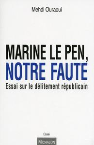 MARINE LE PEN, NOTRE FAUTE. ESSAI SUR LE DELITEMENT REPUBLICAIN