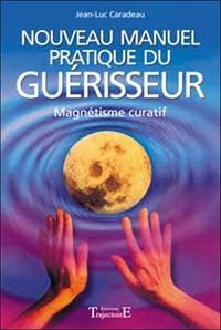 NOUVEAU MANUEL PRATIQUE DU GUERISSEUR : INTRODUCTION AU MAGNETISME CURATIF