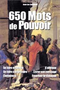 650 MOTS DE POUVOIR : SE FAIRE ENTENDRE, SE FAIRE COMPRENDRE, CONVAINCRE, S'AFFIRMER, LIVRER SON MES