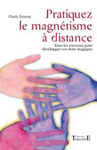 PRATIQUEZ LE MAGNETISME A DISTANCE : TOUS LES EXERCICES POUR DEVELOPPER VOS DONS MAGIQUES
