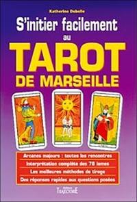 S'INITIER FACILEMENT AU TAROT DE MARSEILLE : GUIDE PRATIQUE, INITIATION, DIVINATION, INTERPRETATION,