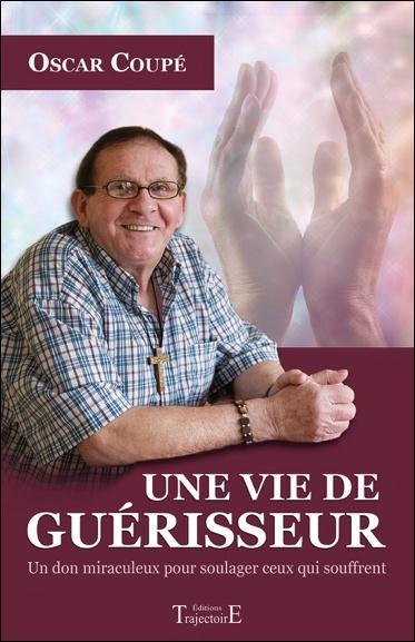 UNE VIE DE GUERISSEUR - UN DON MIRACULEUX POUR SOULAGER CEUX QUI SOUFFRENT