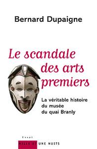 LE SCANDALE DES ARTS PREMIERS - LA VERITABLE HISTOIRE DU MUSEE DU QUAI BRANLY