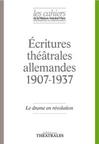 LE DRAME EN REVOLUTION - ECRITURES THEATRALES ALLEMANDES 1907-1937