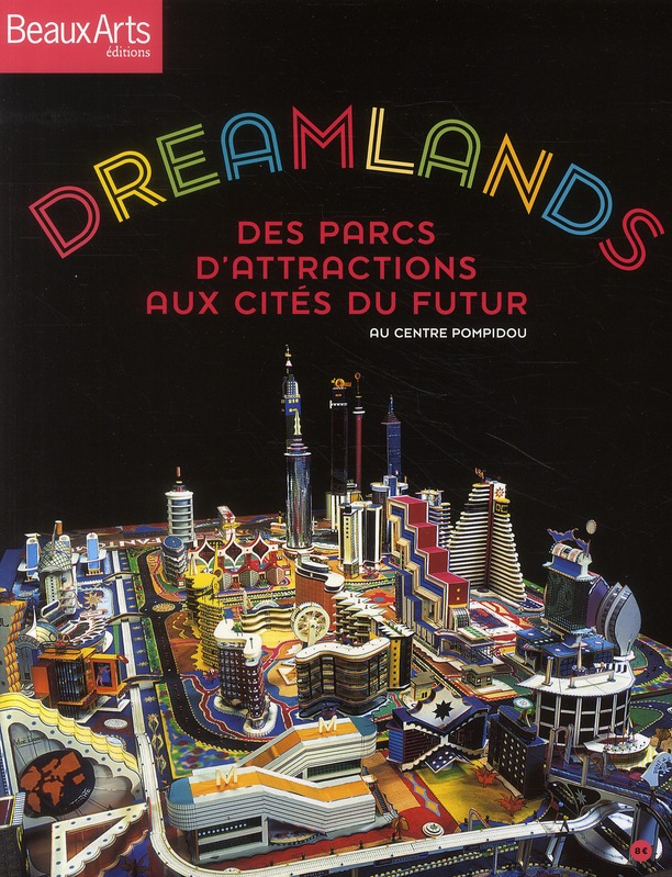DREAMLANDS - DES PARCS D'ATTRACTIONS AUX CITES DU FUTUR  - AU CENTRE POMPIDOU