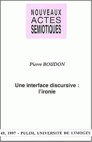 NOUVEAUX ACTES SEMIOTIQUES, N  49/1997. P. BOUDON, UNE INTERFACE DISC URSIVE : L'IRONIE