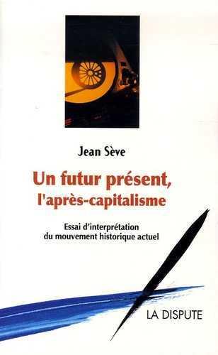 FUTUR PRESENT, L'APRES CAPITALISME (UN) - ESSAI D INTERPRETATION DU MOUVEMENT HISTORIQUE ACTUEL