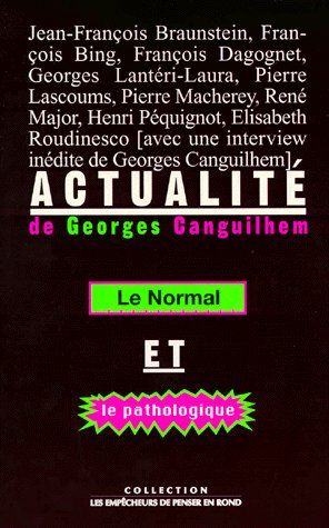 ACTUALITE DE GEORGES CANGUILHEM . LE NORMAL ET LE