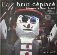 ART BRUT DEPLACE. HOMMAGE A JEAN GRARD. BILINGUE FRANCAIS/ANGLAIS