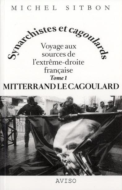 MITTERRAND LE CAGOULARD. VOYAGE AUX SOURCES DE L'EXTREME-DROITE FRANCAISE TOME 1