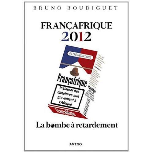 FRANCAFRIQUE 2012. LA BOMBE A RETARDEMENT