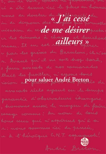 """""""J'AI CESSE DE ME DESIRER AILLEURS"""" POUR SALUER ANDRE BRETON"""