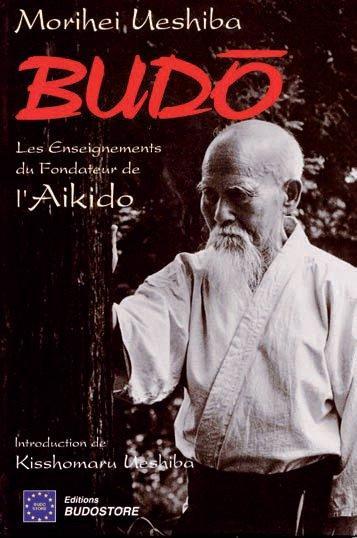 BUDO : LES ENSEIGNEMENTS DU FONDATEUR DE L'AIKIDO