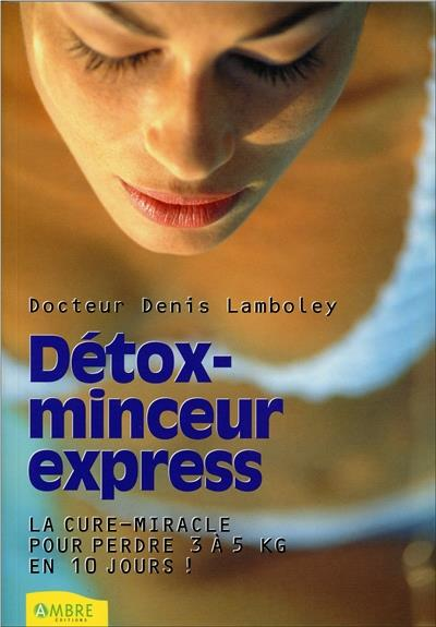 DETOX-MINCEUR EXPRESS - LA CURE-MIRACLE POUR PERDRE 3 A 5 KILOS EN 10 JOURS !