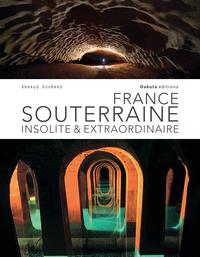 FRANCE SOUTERRAINE INSOLITE ET EXTRAORDINAIRE