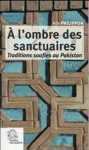 A L OMBRE DES SANCTUAIRES - TRADITIONS SOUFIES AU PAKISTAN