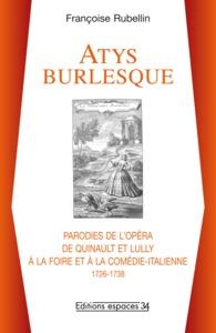 """""""ATYS"""" BURLESQUE PARODIES DE L'OPERA DE QUINAULT ET LULLY A LA FOIRE ET A LA COMEDIE-ITALIENNE, 1726"""