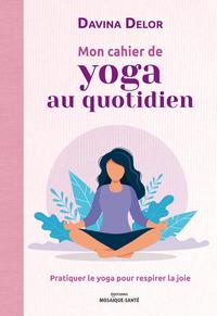 MON CAHIER DE YOGA AU QUOTIDIEN - PRATIQUER LE YOGA POUR RESPIRER LA JOIE