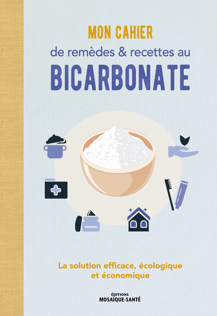 MON CAHIER DE REMEDES ET RECETTES AU BICARBONATE - LA SOLUTION EFFICACE, ECOLOGIQUE ET ECONOMIQUE