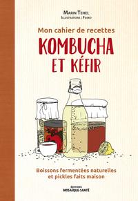 MON CAHIER DE RECETTES KOMBUCHA ET KEFIR - BOISSONS FERMENTEES NATURELLES ET PICKLES FAITS MAISON