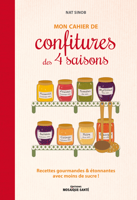MON CAHIER DE CONFITURES DES 4 SAISONS - RECETTES GOURMANDES & ETONNANTES AVEC MOINS DE SUCRE !