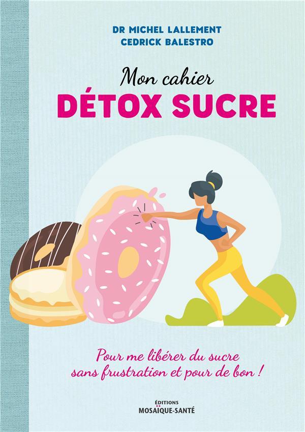 MON CAHIER DETOX SUCRE - POUR ME LIBERER DU SUCRE SANS FRUSTRATION ET POUR DE BON !