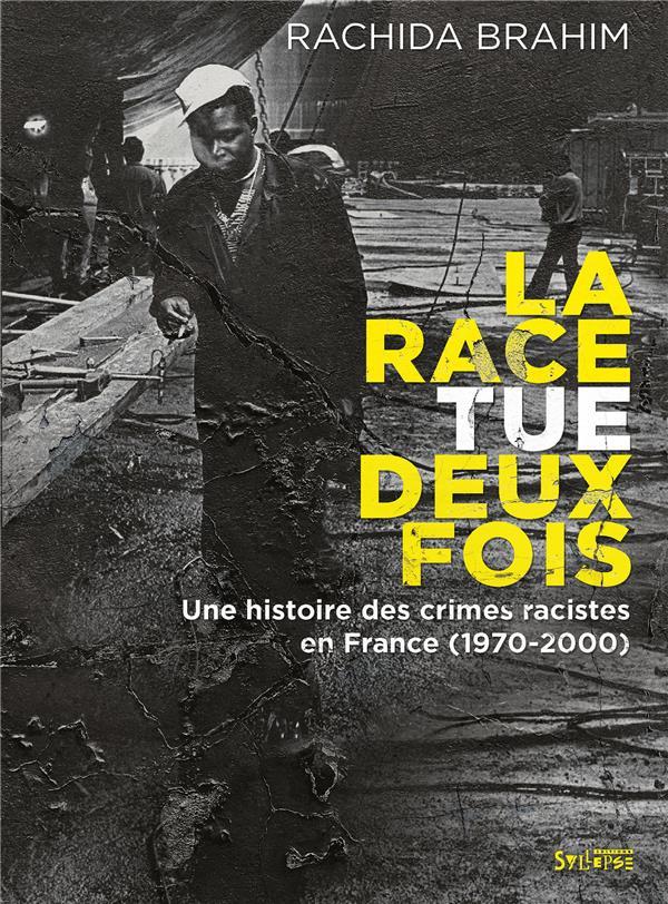 La race tue deux fois - une histoire des crimes racistes en france (1970-2000)