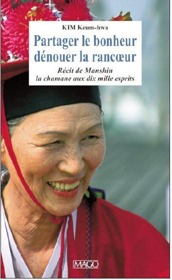PARTAGER LE BONHEUR, DENOUER LA RANCOEUR - RECIT DE LA CHAMANE AUX DIX MILLE ESPRITS