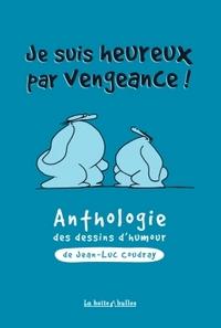 JE SUIS HEUREUX PAR VENGEANCE ! - ANTHOLOGIE DES DESSINS D'HUMOUR DE JEAN-LUC COUDRAY