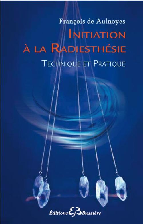 INITIATION A LA RADIESTHESIE - TECHNIQUE ET PRATIQUE