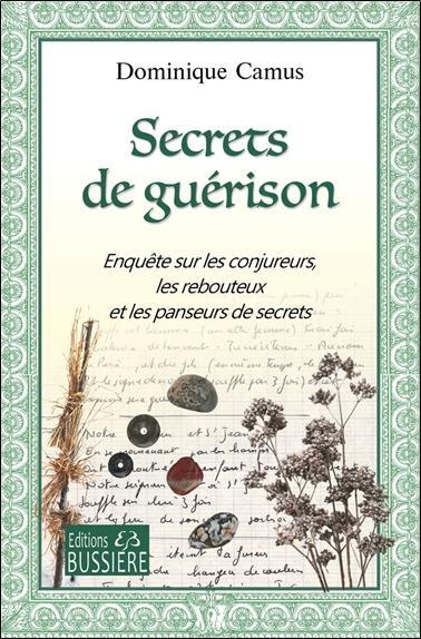 SECRETS DE GUERISON - ENQUETE SUR LES CONJUREURS, LES REBOUTEUX ET LES PANSEURS DE SECRETS