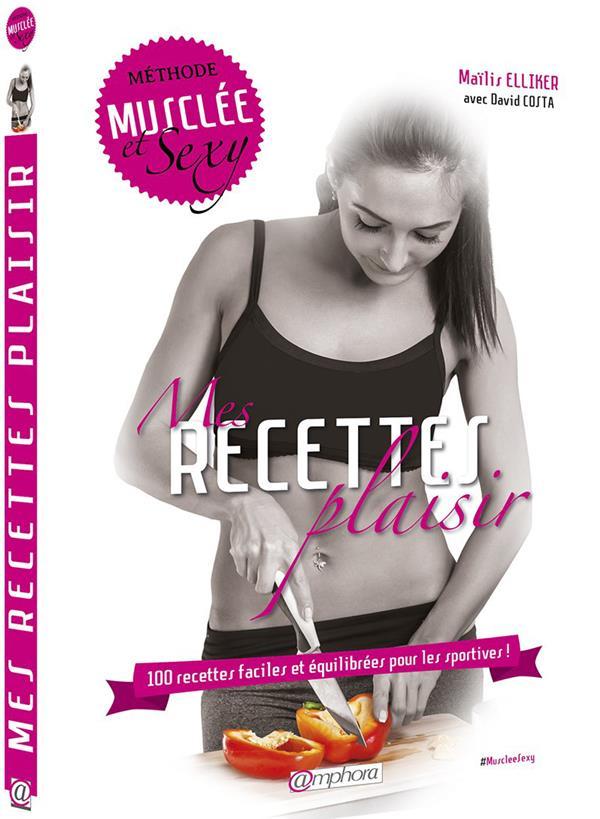 RECETTES PLAISIR (MES) - METHODE MUSCLEE ET SEXY - 100 RECETTES FACILES...
