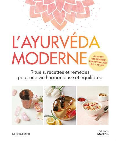 L'AYURVEDA MODERNE - RITUELS, RECETTES ET REMEDES POUR UNE VIE HARMONIEUSE ET EQUILIBREE