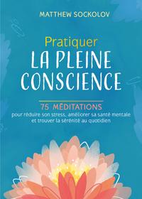 PRATIQUER LA PLEINE CONSCIENCE - 75 MEDITATIONS POUR REDUIRE SON STRESS, AMELIORER SA SANTE MENTALE