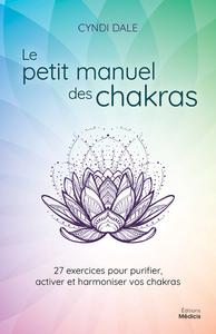 LE PETIT MANUEL DES CHAKRAS - 27 EXERCICES POUR PURIFIER, ACTIVER ET HARMONIER VOS CHAKRAS