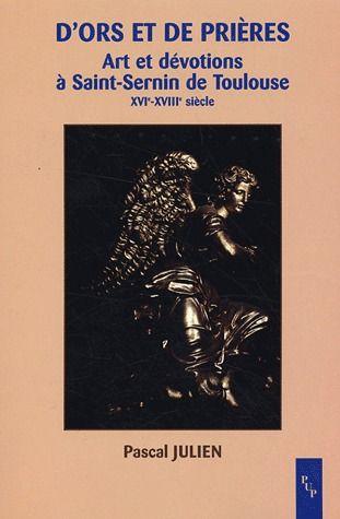 D ORS ET PRIERES ART ET DEVOTIONS A SAINT SERNIN DE TOULOUSE XVIE XVI IIE SIECLE