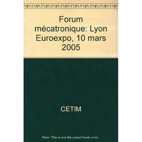 FORUM MECATRONIQUE : IDENTIFIER ET MAITRISER LES CONTRAINTES DE L'INTEGRATION DE MECANIQUE... (LYON